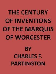 The Century of Inventions of the Marquis of Worcester from the Original MS with Historical and Explanatory Notes and a Biographical Memoir