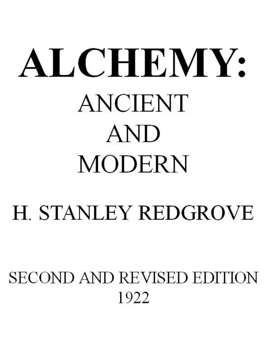 Alchemy: Ancient and Modern Being a Brief Account of the Alchemistic Doctrines, and Their Relations, to Mysticism on the One Hand, and ...