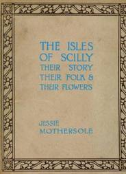 The Isles of Scilly Their Story their Folk & their Flowers