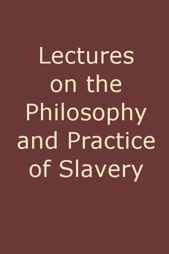 Lectures on the Philosophy and Practice of Slavery As Exhibited in the Institution of Domestic Slavery in the United States, with the Duties of Masters to Slaves