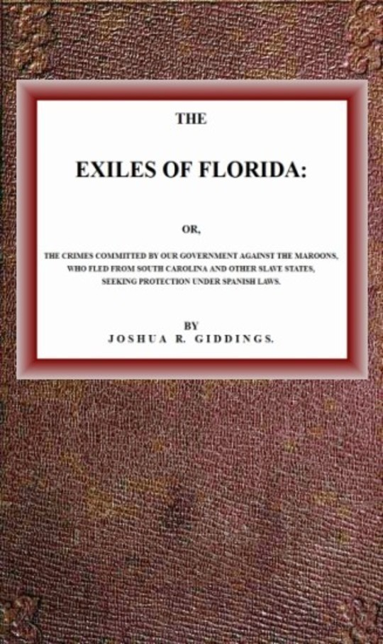 The Exiles of Florida or, The crimes committed by our government against the Maroons, who fled from South Carolina and other slave states, seeking protection under Spanish laws.