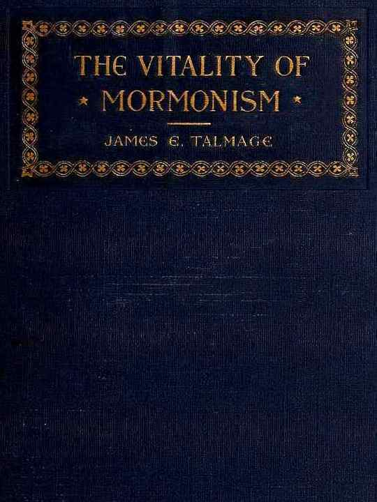 The Vitality of Mormonism Brief Essays on Distinctive Doctrines of the Church of Jesus Christ of Latter-day Saints