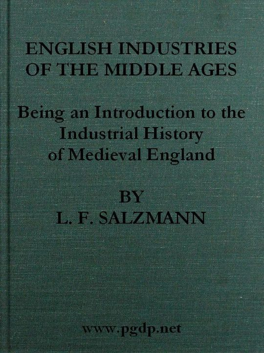 English Industries of the Middle Ages Being an Introduction to the Industrial History of Medieval England