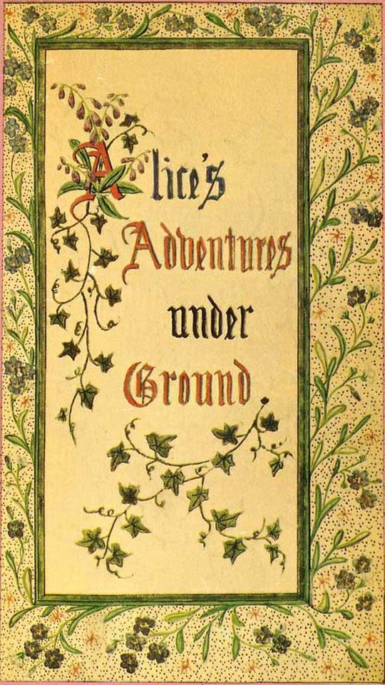 "Alice's Adventures Under Ground Being a facsimile of the original Ms. book afterwards developed into ""Alice's Adventures in Wonderland"""