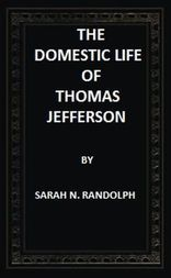 The Domestic Life of Thomas Jefferson Compiled From Family Letters and Reminiscences