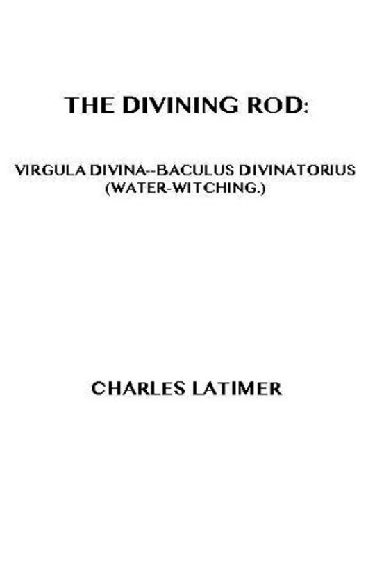 The Divining Rod Virgula Divina—Baculus Divinatorius (Water-Witching)