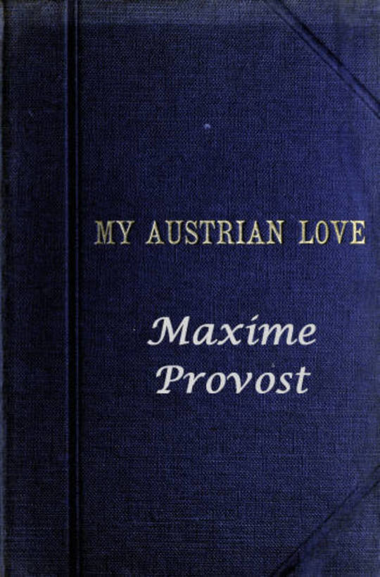 My Austrian Love The History of the Adventures of an English Composer in Vienna. Written in the Trenches by Himself