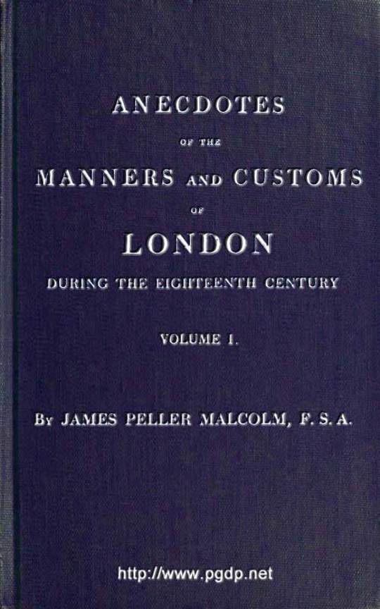 Anecdotes of the Manners and Customs of London during the Eighteenth Century; Vol. I (of 2) Including the Charities, Depravities, Dresses, and Amusements etc.