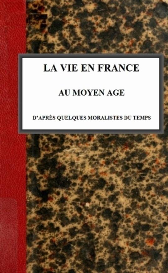 La vie en France au moyen âge d'après quelques moralistes du temps