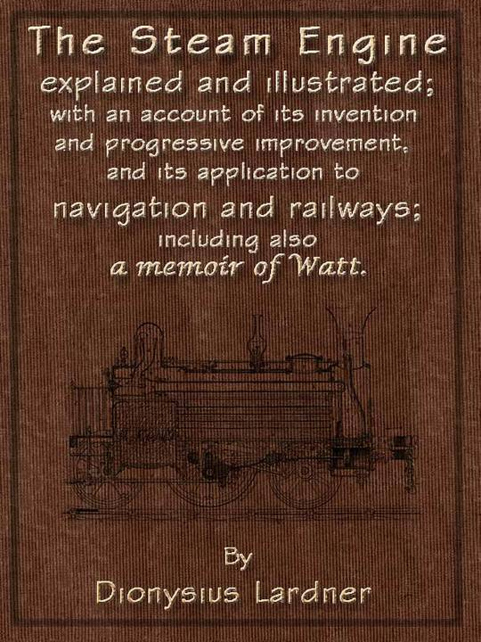 The Steam Engine Explained and Illustrated (Seventh Edition) With an Account of its Invention and Progressive Improvement, and its Application to Navigation and Railways; Including also a Memoir of Watt