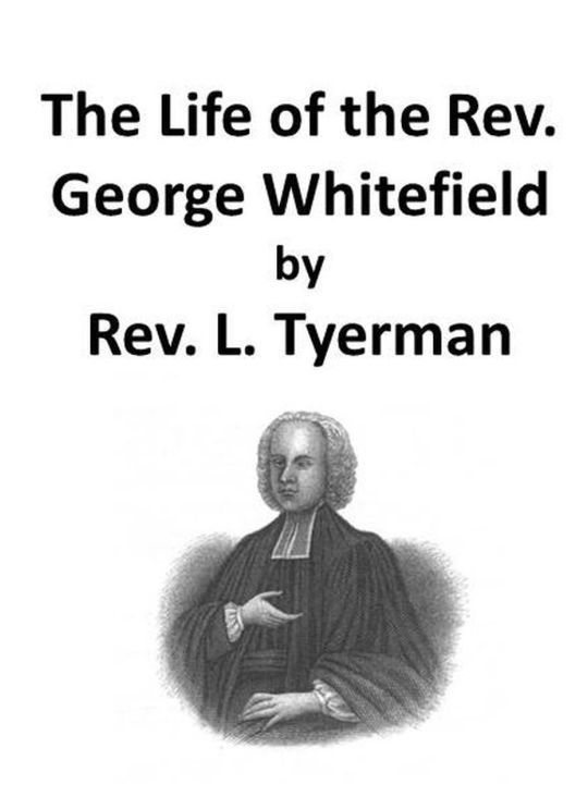 The Life of the Rev. George Whitefield, Volume I (of 2)