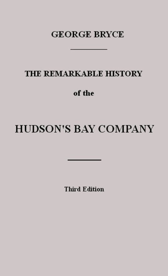 The Remarkable History of the Hudson's Bay Company Including that of the French Traders of North-Western Canada and of the North-West, XY, and Astor Fur Companies