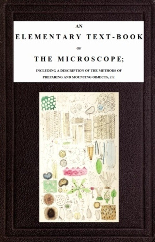 An Elementary Text-book of the Microscope including a description of the methods of preparing and mounting objects, etc.