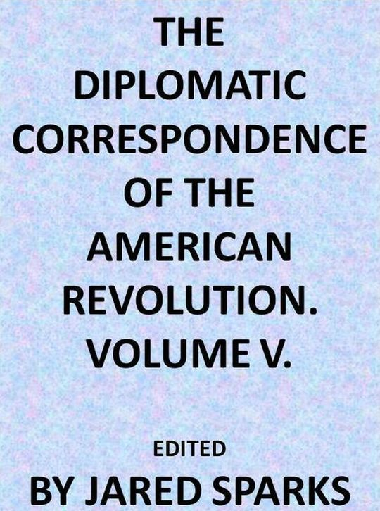 The Diplomatic Correspondence of the American Revolution, Vol. V (of 12)