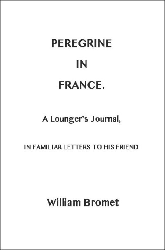 Peregrine in France A Lounger's Journal, in Familiar Letters to his Friend