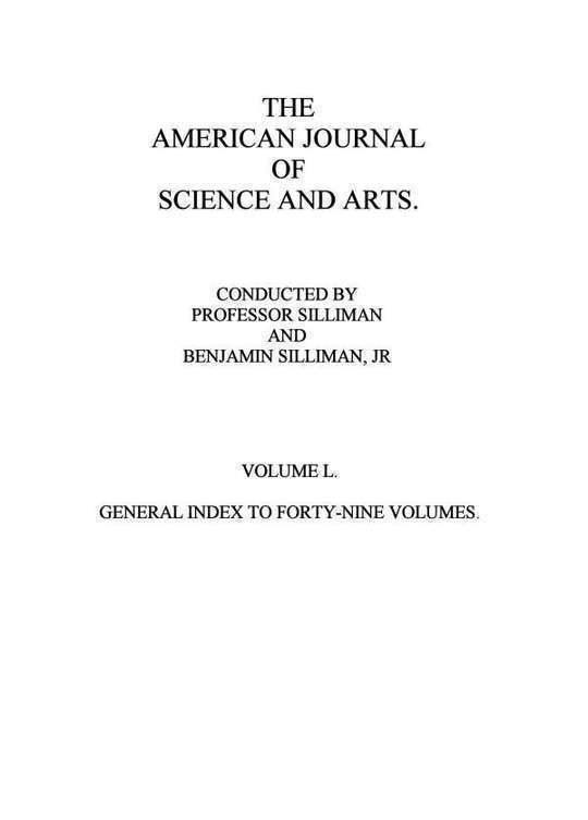 The American Journal of Science and Arts, Volume 50 (First Series) General Index to Forty-Nine Volumes