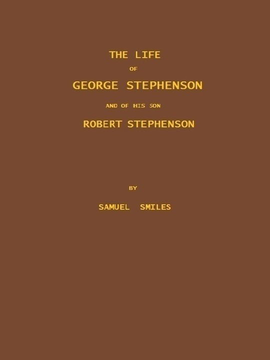 The Life of George Stephenson and of his Son Robert Stephenson Comprising Also a History of the Invention and Introduction of the Railway Locomotive