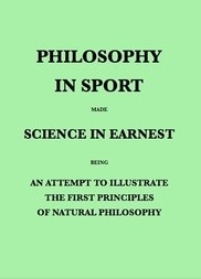 Philosophy in Sport Made Science in Earnest Being an Attempt to Illustrate the First Principles of Natural Philosophy by the Aid of Popular Toys and Sports