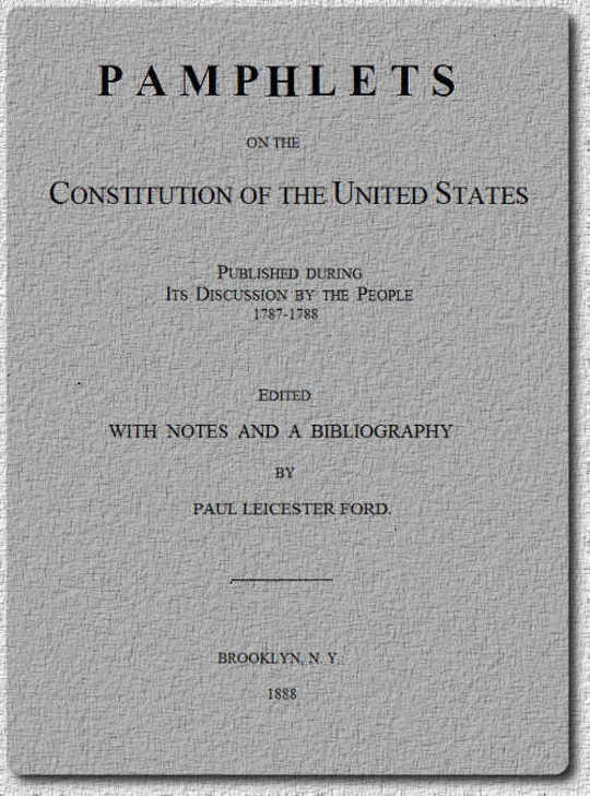 Pamphlets On The Constitution Of The United States Published During Its Discussion By The People 1787-1788