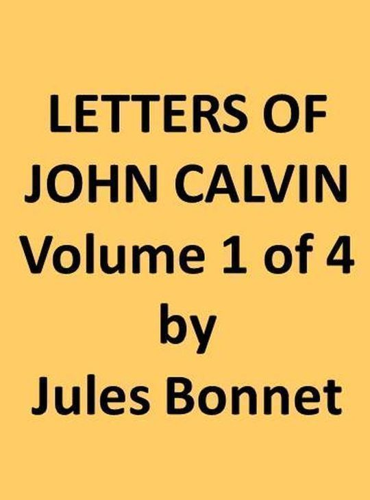Letters of John Calvin, Volume I (of 4) Compiled from the Original Manuscripts and Edited with Historical Notes
