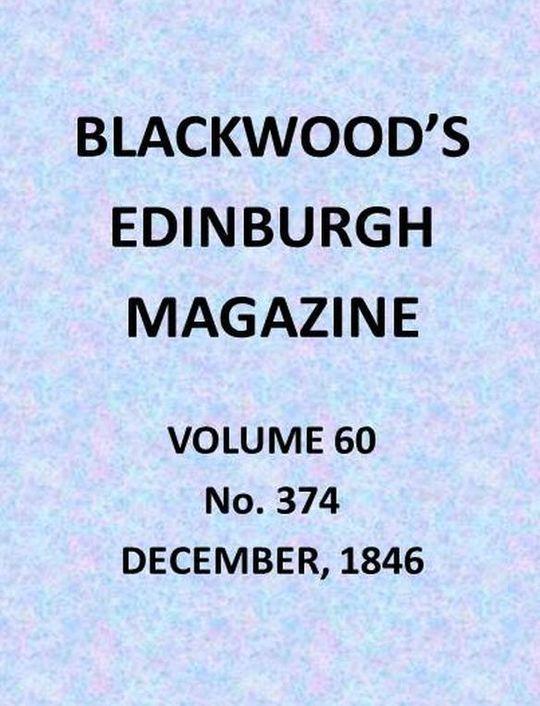 Blackwood's Edinburgh Magazine, Vol. 60, No. 374, December, 1846
