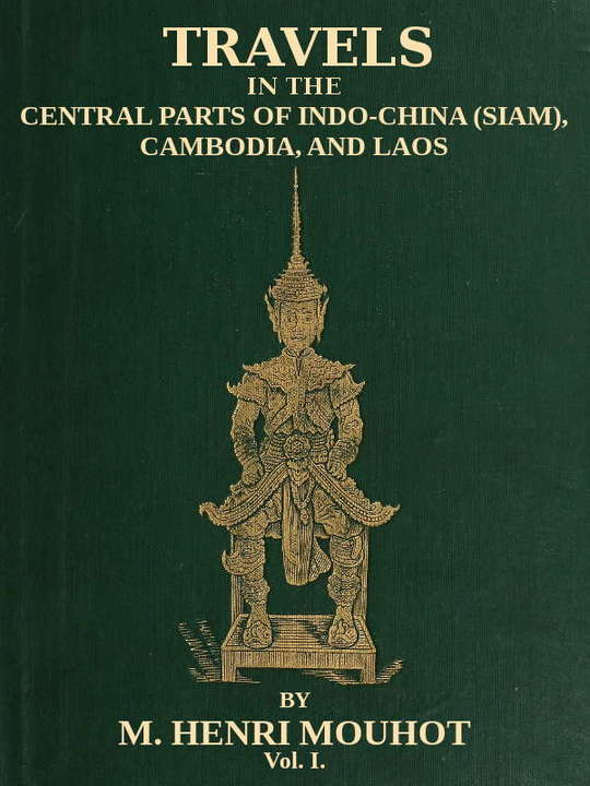 Travels in the Central Parts of Indo-China (Siam), Cambodia, and Laos (Vol. 1 of 2) During the Years 1858, 1859, and 1860
