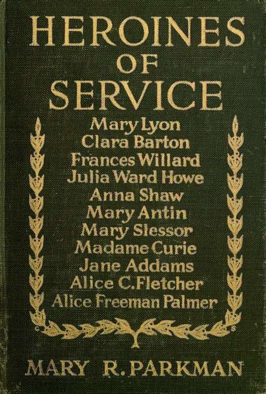 Heroines of Service Mary Lyon, Alice Freeman Palmer, Clara Barton, Frances Willard, Julia Ward Howe, Anna Shaw, Mary Antin, Alice C. Fletcher, Mary Slessor of Calabar, Madame Curie, Jane Addams