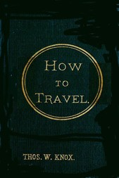 How to Travel Hints, Advice, and Suggestions to Travelers by Land and Sea all over the Globe.