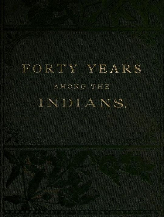 Forty Years Among the Indians A true yet thrilling narrative of the author's experiences among the natives