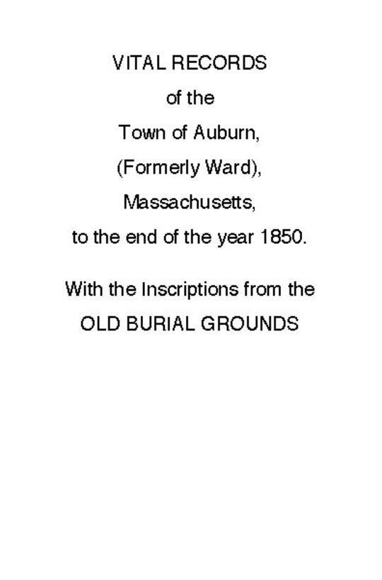 Vital Records of the Town of Auburn, (Formerly Ward), Massachusetts, To the end of the year 1850 With the Inscriptions from the Old Burial Grounds