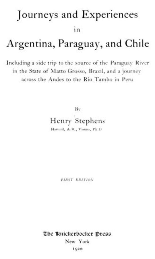 Journeys and Experiences in Argentina, Paraguay, and Chile Including a Side Trip to the Source of the Paraguay River in the State of Matto Grosso, Brazil, and a Journey Across the Andes to the Rio Tambo in Peru
