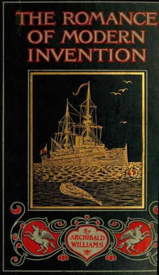 The Romance of Modern Invention Containing Interesting Descriptions in Non-technical Language of Wireless Telegraphy, Liquid Air, Modern Artillery, Submarines, Dirigible Torpedoes, Solar Motors, Airships, &c. &c.