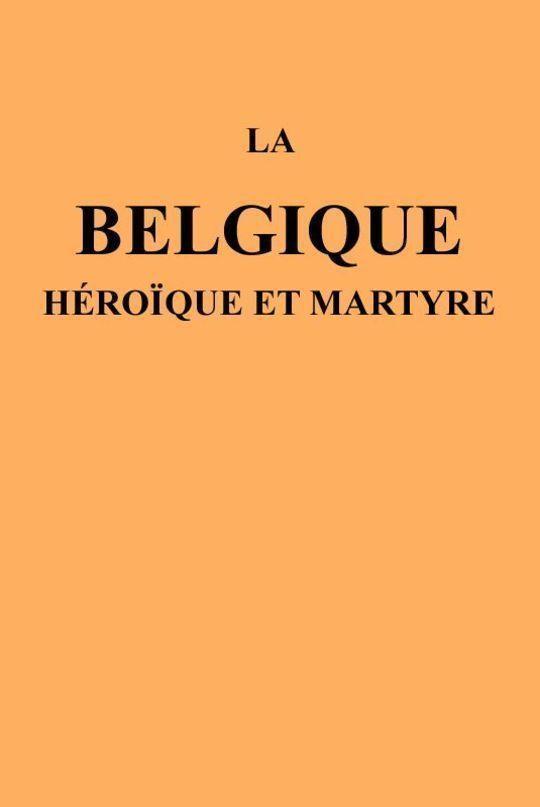 La Belgique héroïque et martyre