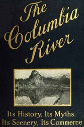 The Columbia River Its History, Its Myths, Its Scenery, Its Commerce