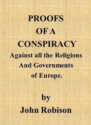 Proofs of a Conspiracy against all the Religions and Governments of Europe carried on in the secret meetings of free masons, illuminati, and reading societies.