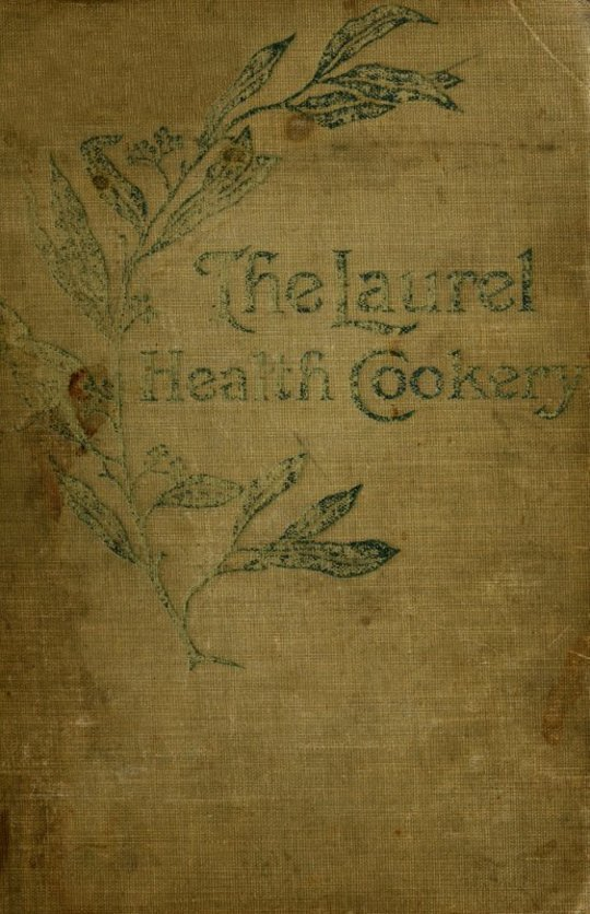 The Laurel Health Cookery A Collection of Practical Suggestions and Recipes for the Preparation of Non-Flesh Foods in Palatable and Attractive Ways