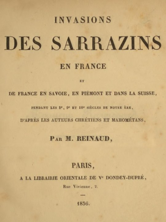 Invasions des Sarrazins en France et de France en Savoie, en Piémont et dans la Suisse, pendant les 8e, 9e et 10e siècles de notre ère