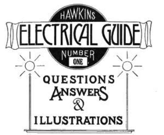 Hawkins Electrical Guide, Number One Questions, Answers, & Illustrations, A Progressive Course of Study for Engineers, Electricians, Students and Those Desiring to acquire a Working Knowledge of Electricity and its Applications