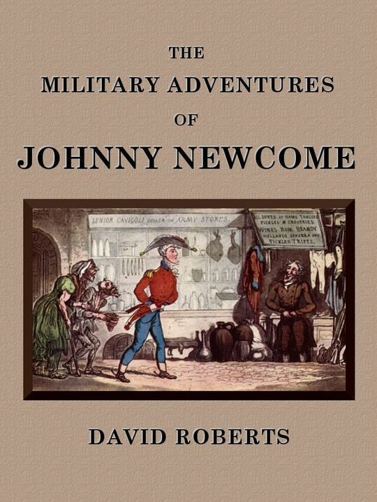 The Military Adventures of Johnny Newcome With an Account of his Campaign on the Peninsula and in Pall Mall