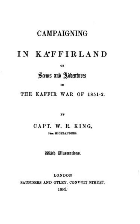 Campaigning in Kaffirland Or Scenes and Adventures in The Kaffir War of 1851-52