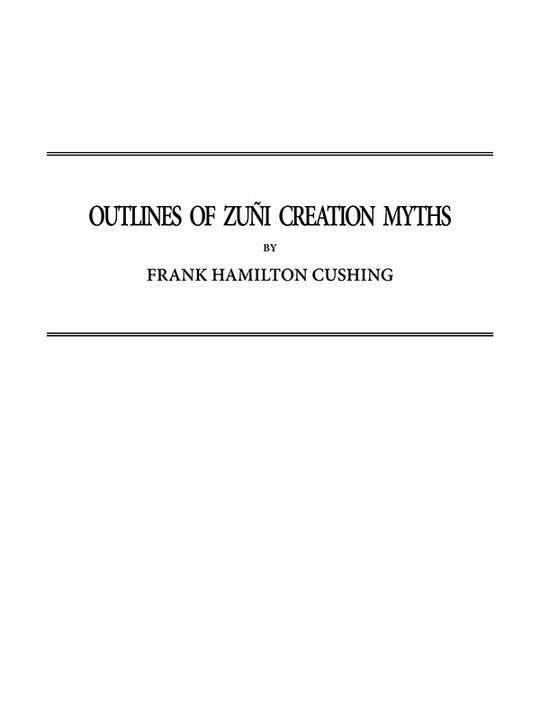 Outlines of Zuñi Creation Myths Thirteenth Annual Report of the Bureau of Ethnology to the Secretary of the Smithsonian Institution, 1891-1892, Government Printing Office, Washington, 1896, pages 321-448