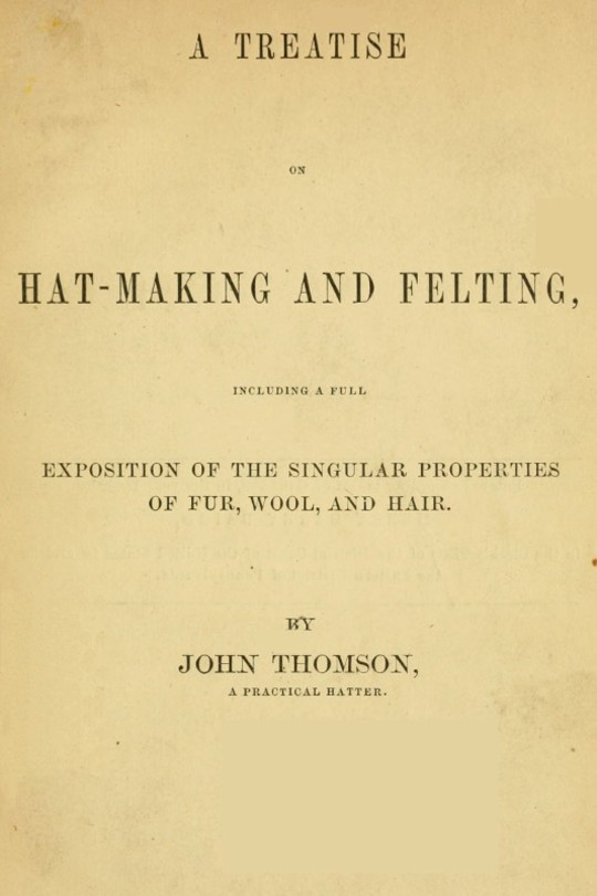 A Treatise on Hat-Making and Felting Including a Full Exposition of the Singular Properties of Fur, Wool, and Hair