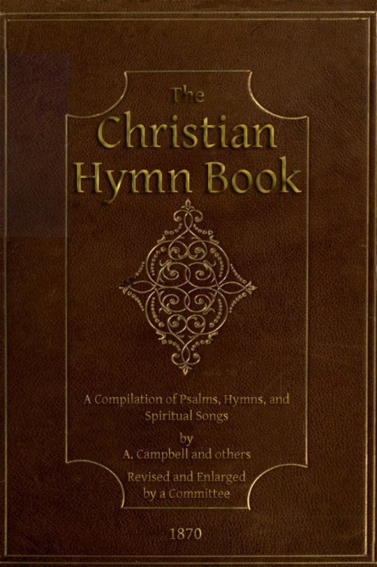 The Christian Hymn Book A Compilation of Psalms, Hymns and Spiritual Songs, Original and Selected, by A. Campbell and Others