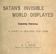 Satan's Invisible World Displayed or, Despairing Democracy A Study of Greater New York