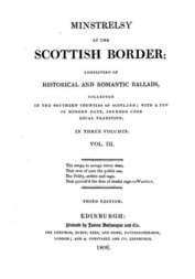 Minstrelsy of the Scottish Border Volume III (of 3) Consisting of Historical and Romantic Ballads, Collected In the Southern Counties of Scotland; With a Few Of Modern Date, Founded Upon Local Tradition. In Three Volumes. Vol. III.