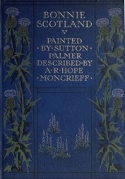 Bonnie Scotland Painted by Sutton Palmer; Described by A.R. Hope Moncrieff