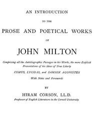 An Introduction to the Prose and Poetical Works of John Milton Comprising All the Autobiographic Passages in his Works, the More Explicit Presentations of His Ideas of True Liberty.