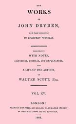 The Works of John Dryden. Now first collected in eighteen volumes. Volume 15. Illustrated with notes, historical, critical and explanatory, and the life of the author, by Walter Scott, esq. Vol. XV.