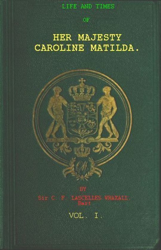 Life and Times of Her Majesty Caroline Matilda, Vol. I (of III) Queen of Denmark and Norway