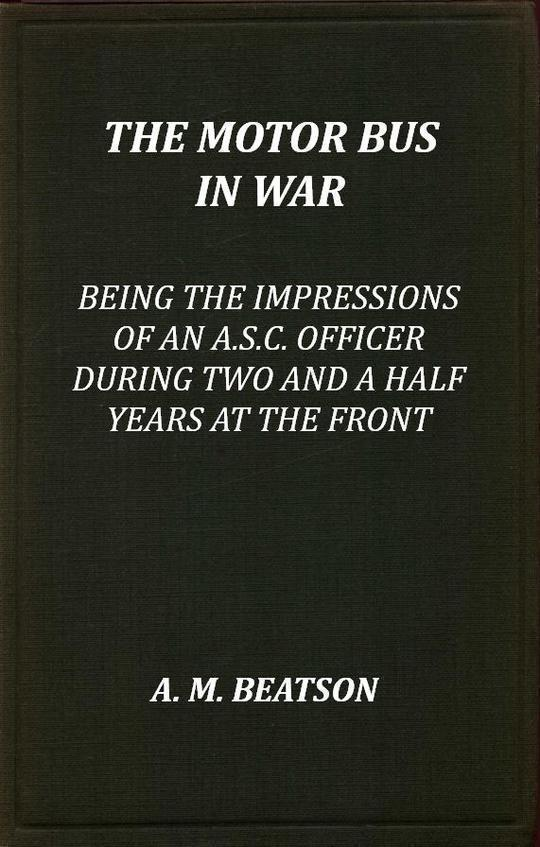The Motor-Bus in War Being the Impressions of an A.S.C. Officer during Two and a Half Years at the Front